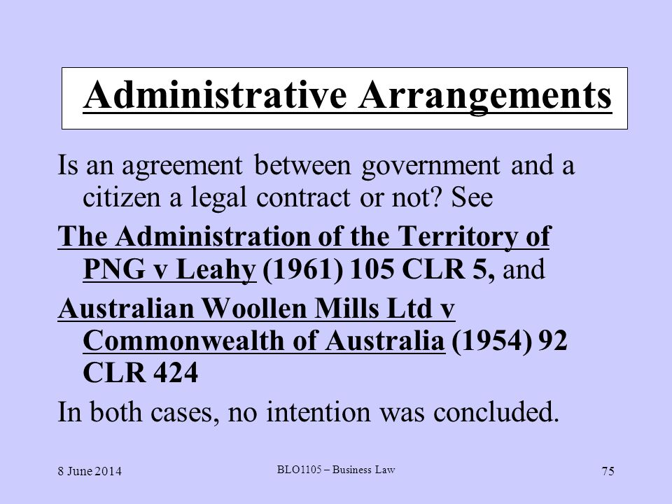 8 June 2014 BLO1105 – Business Law 75 Administrative Arrangements Is an agreement between government and a citizen a legal contract or not? See The Ad