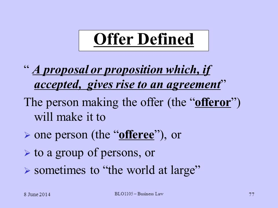 8 June 2014 BLO1105 – Business Law 77 Offer Defined A proposal or proposition which, if accepted, gives rise to an agreement The person making the off