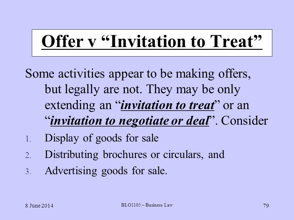 8 June 2014 BLO1105 – Business Law 79 Offer v Invitation to Treat Some activities appear to be making offers, but legally are not. They may be only ex