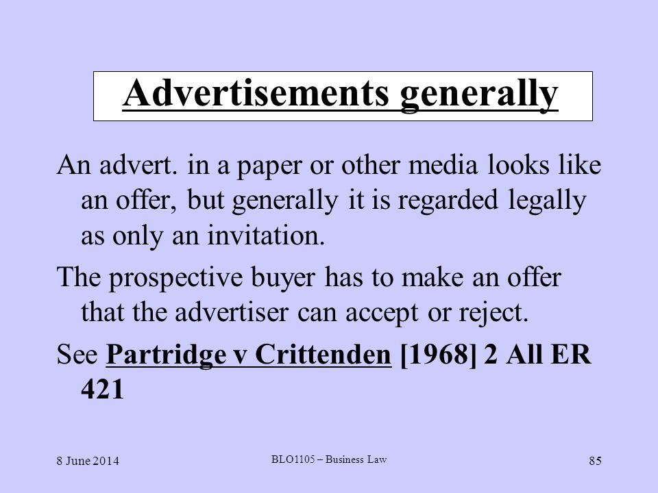 8 June 2014 BLO1105 – Business Law 85 Advertisements generally An advert. in a paper or other media looks like an offer, but generally it is regarded