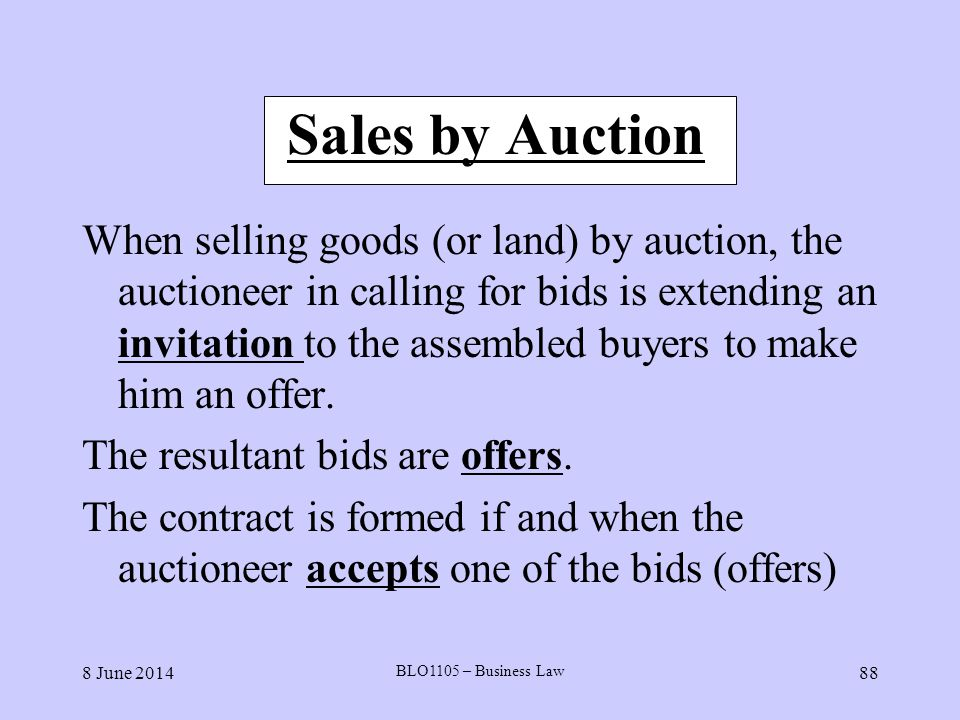 8 June 2014 BLO1105 – Business Law 88 Sales by Auction When selling goods (or land) by auction, the auctioneer in calling for bids is extending an inv