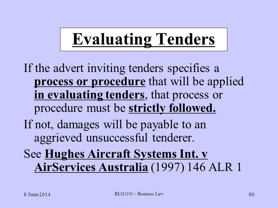 8 June 2014 BLO1105 – Business Law 90 Evaluating Tenders If the advert inviting tenders specifies a process or procedure that will be applied in evalu