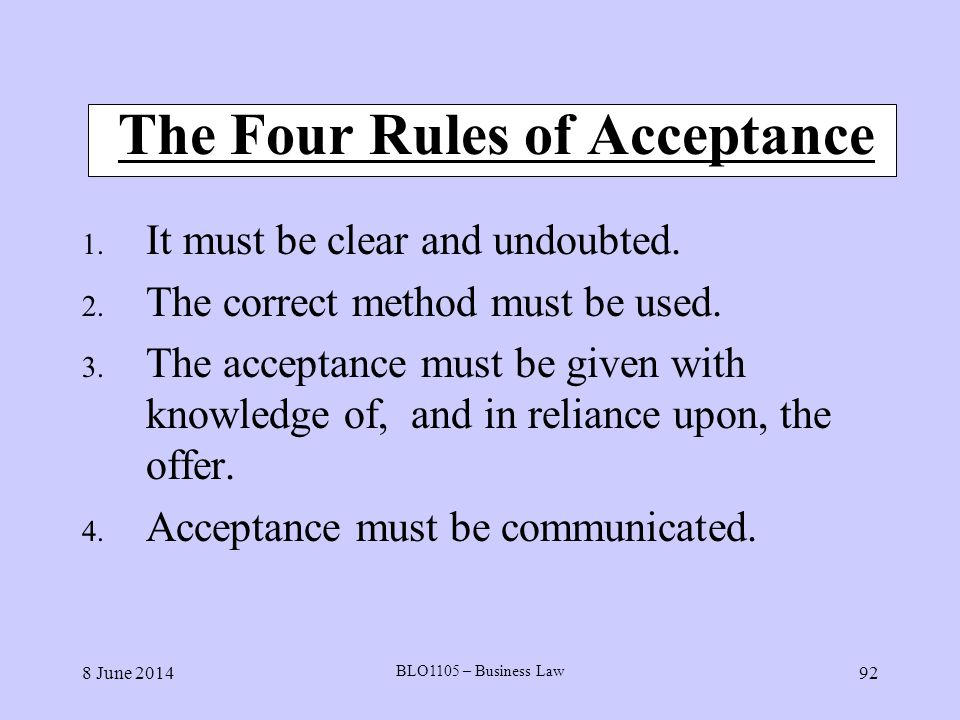 8 June 2014 BLO1105 – Business Law 92 The Four Rules of Acceptance 1. It must be clear and undoubted. 2. The correct method must be used. 3. The accep