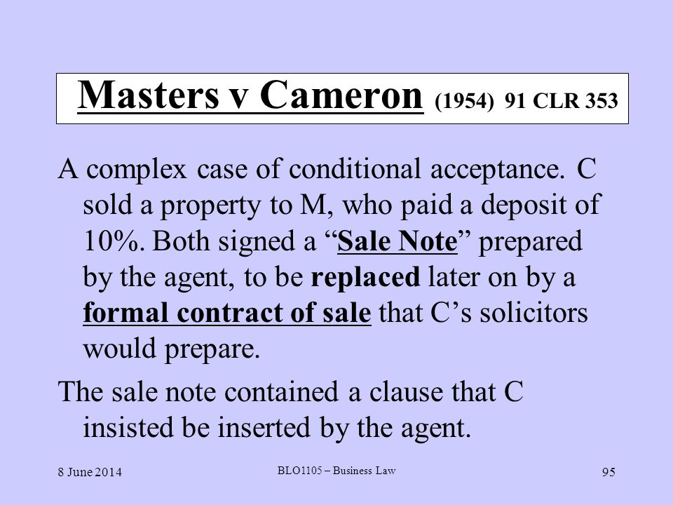8 June 2014 BLO1105 – Business Law 95 Masters v Cameron (1954) 91 CLR 353 A complex case of conditional acceptance. C sold a property to M, who paid a