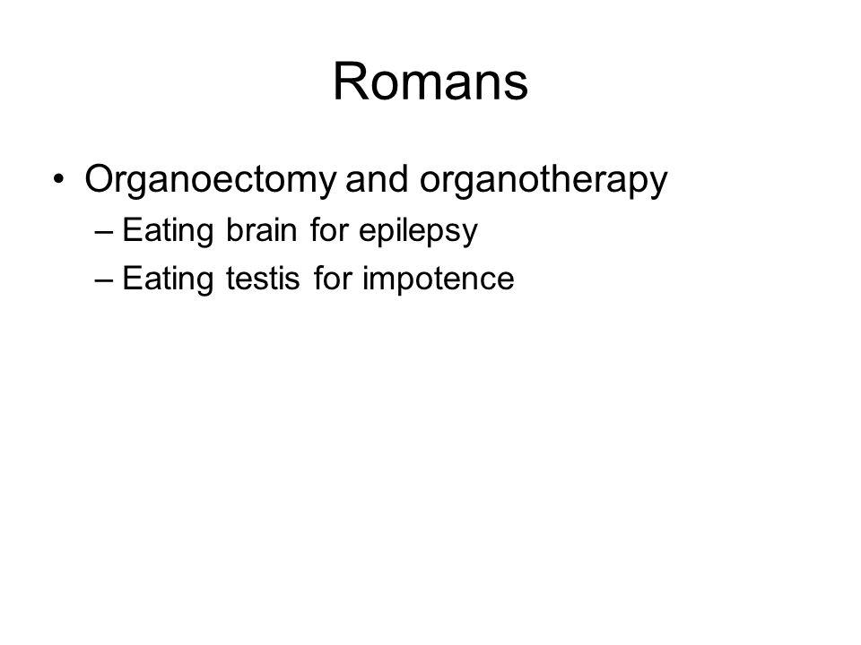 Romans Organoectomy and organotherapy –Eating brain for epilepsy –Eating testis for impotence