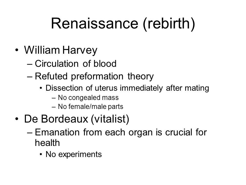 Renaissance (rebirth) William Harvey –Circulation of blood –Refuted preformation theory Dissection of uterus immediately after mating –No congealed mass –No female/male parts De Bordeaux (vitalist) –Emanation from each organ is crucial for health No experiments