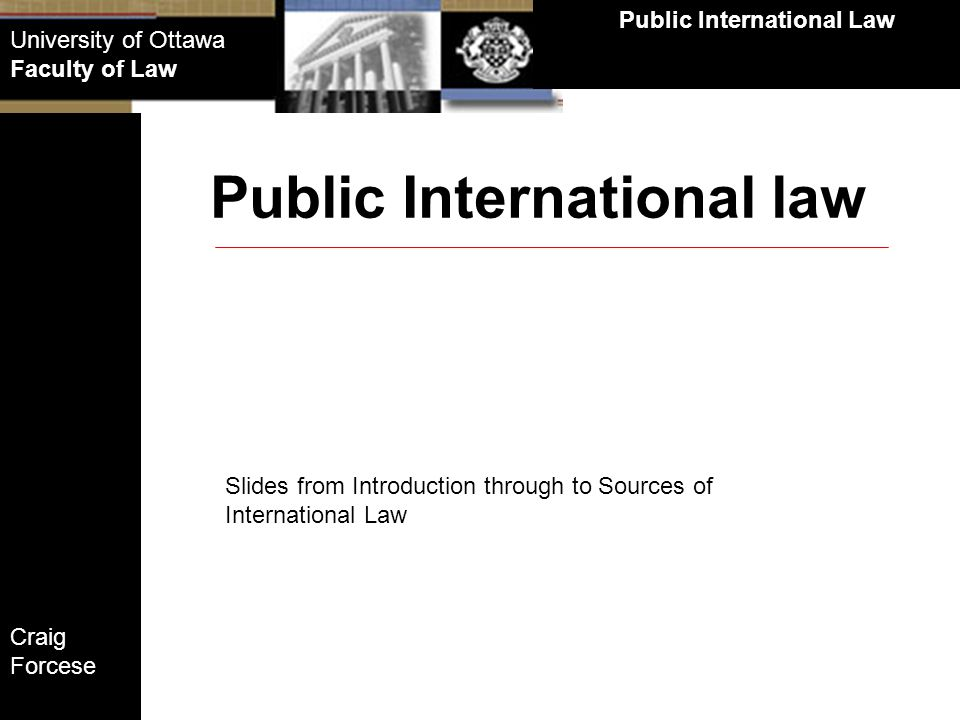 Craig Forcese Public International Law University of Ottawa Faculty of Law Implications of the textual definition for a discussion of International Laws origins along the historical timeline: Historical Timeline Summary on the definition of International Law: International law is the law of nations, and is therefore a system of rules regarded as binding on states in their mutual relations International law is also a body of law that increasingly regulates how states act within their zone of traditional sovereign authority Defining International Law