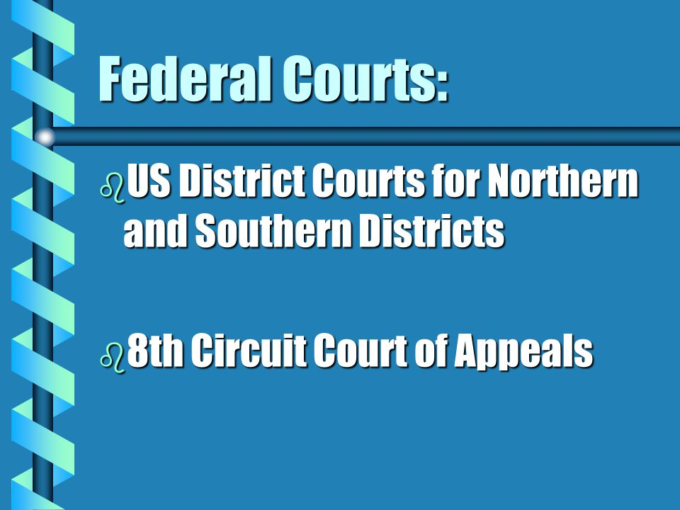 Federal Courts: b US District Courts for Northern and Southern Districts b 8th Circuit Court of Appeals