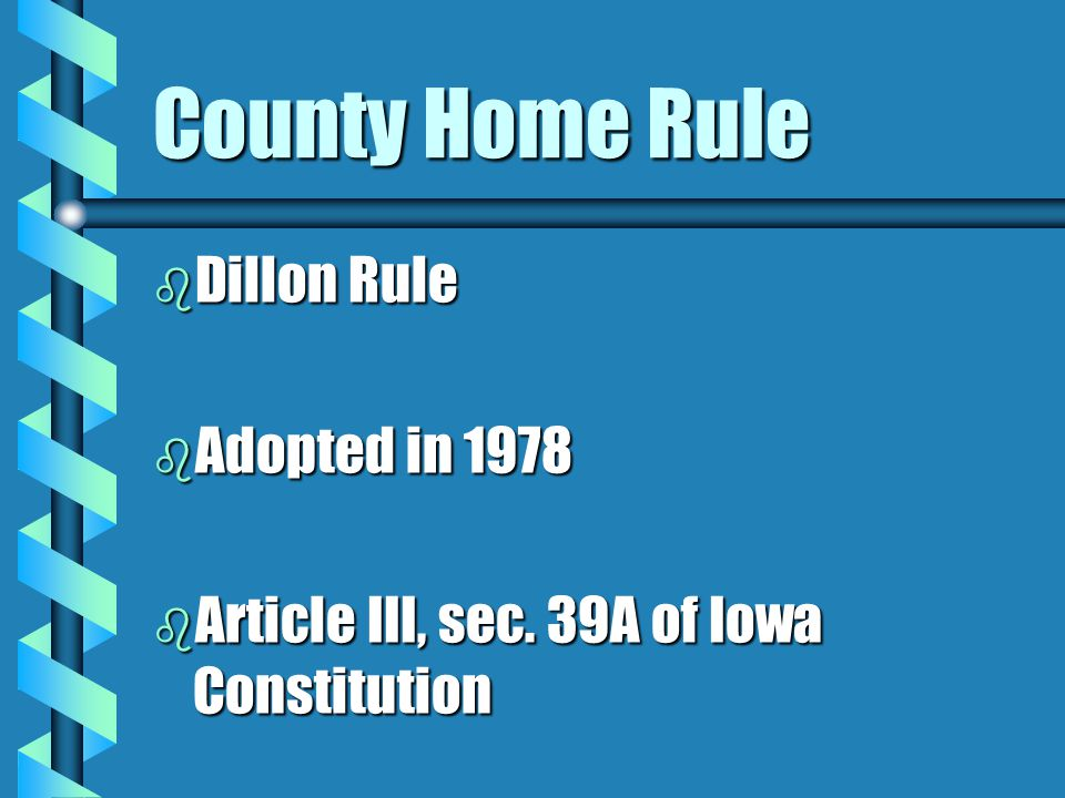 County Home Rule b Dillon Rule b Adopted in 1978 b Article III, sec. 39A of Iowa Constitution