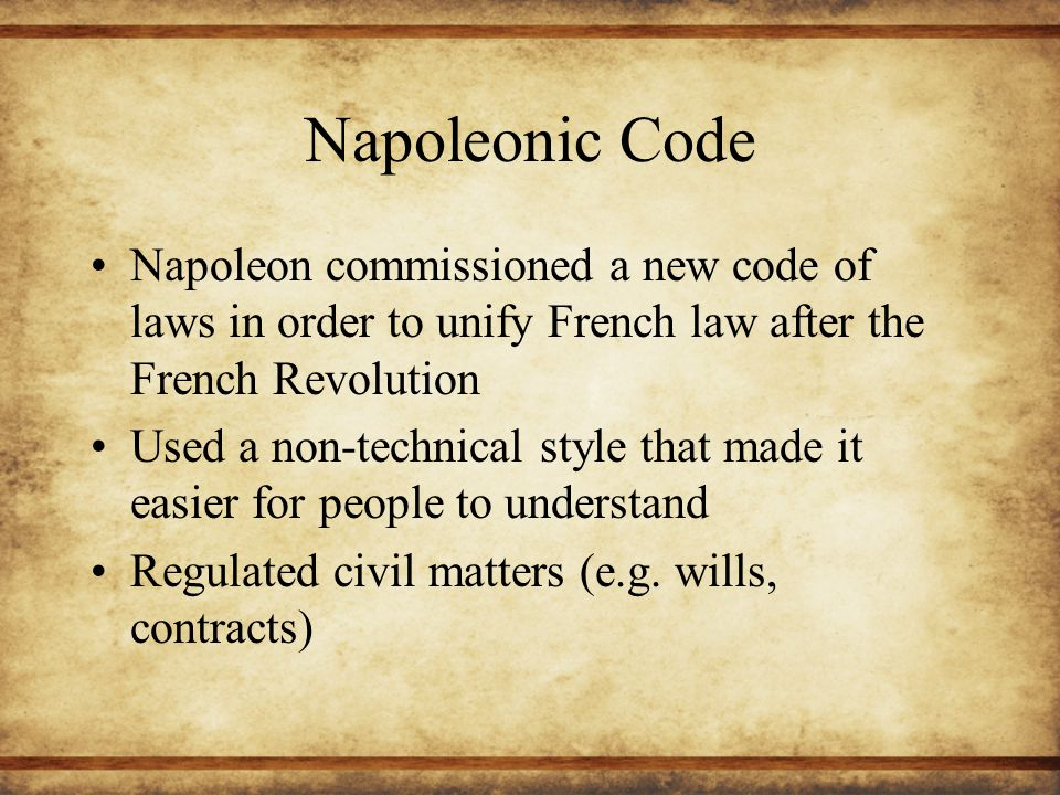 Napoleonic Code Napoleon commissioned a new code of laws in order to unify French law after the French Revolution Used a non-technical style that made