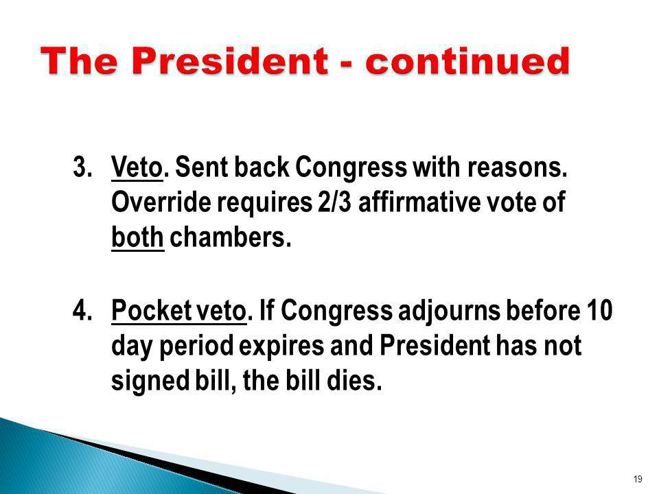 3.Veto. Sent back Congress with reasons. Override requires 2/3 affirmative vote of both chambers.