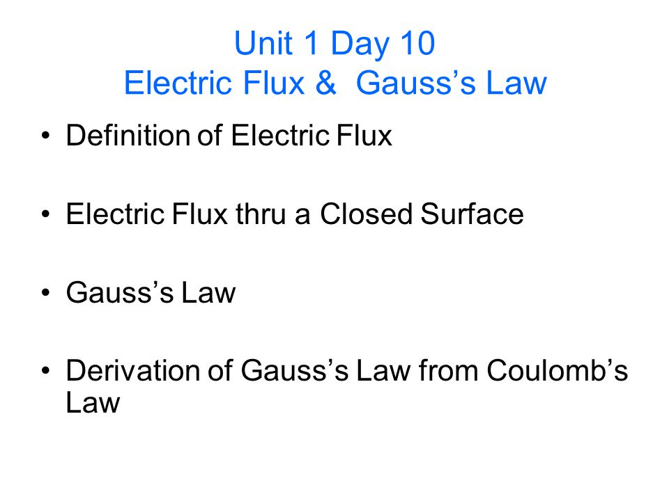 Unit 1 Day 10 Electric Flux & Gausss Law Definition of Electric Flux Electric Flux thru a Closed Surface Gausss Law Derivation of Gausss Law from Coul