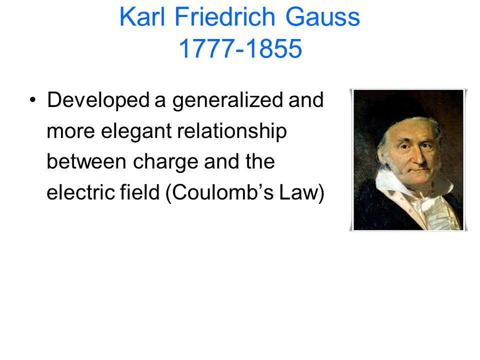 Karl Friedrich Gauss 1777-1855 Developed a generalized and more elegant relationship between charge and the electric field (Coulombs Law)