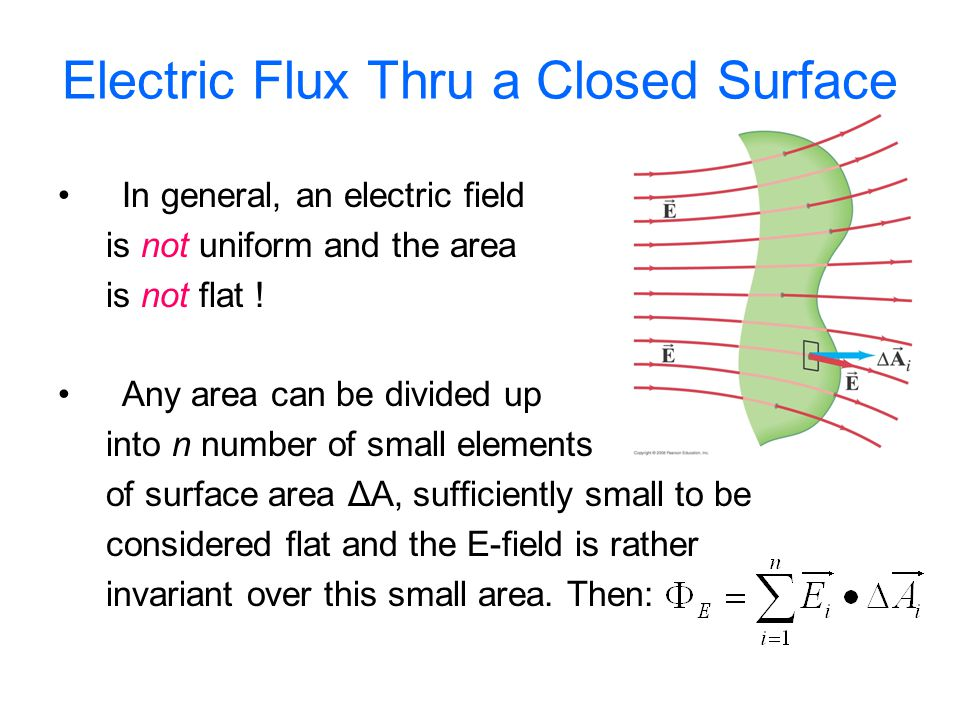 Electric Flux Thru a Closed Surface In general, an electric field is not uniform and the area is not flat ! Any area can be divided up into n number o
