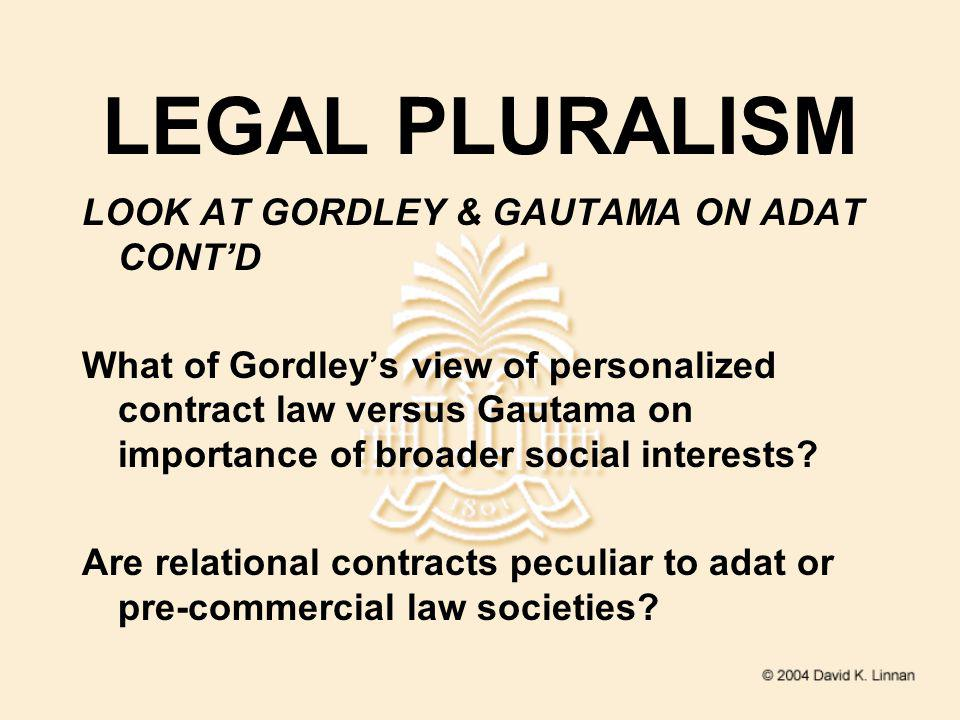 LEGAL PLURALISM LOOK AT GORDLEY & GAUTAMA ON ADAT CONTD What of Gordleys view of personalized contract law versus Gautama on importance of broader social interests.