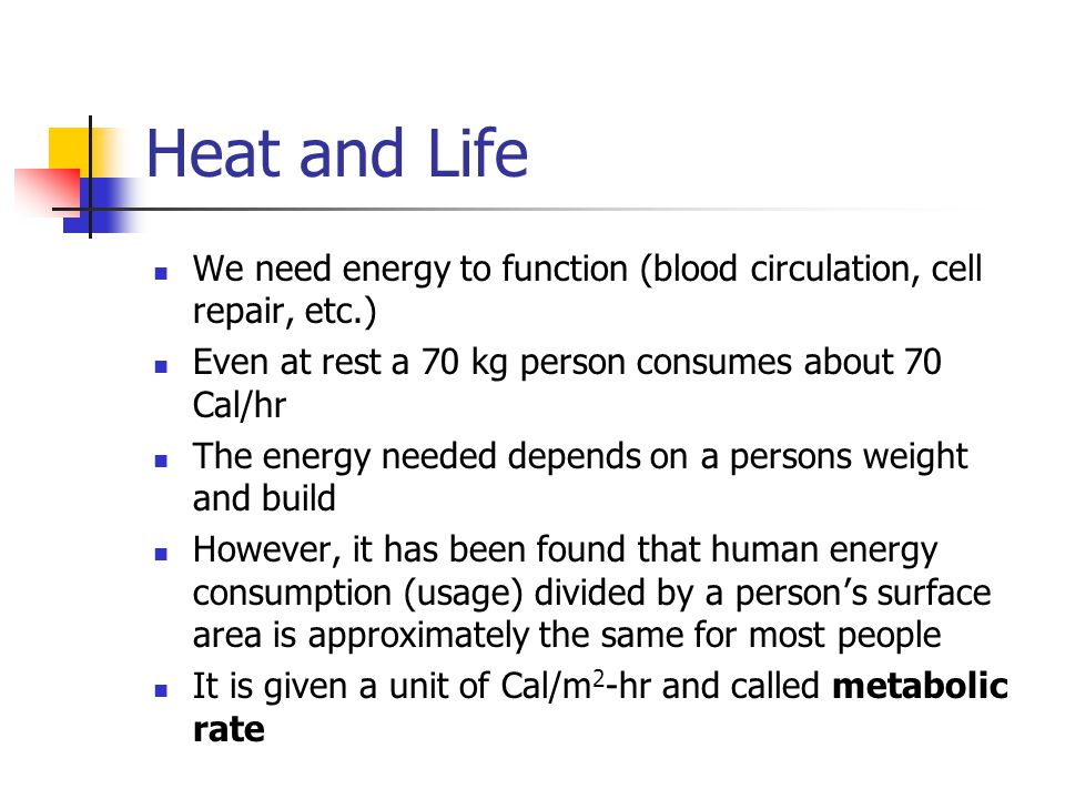 Heat and Life We need energy to function (blood circulation, cell repair, etc.) Even at rest a 70 kg person consumes about 70 Cal/hr The energy needed depends on a persons weight and build However, it has been found that human energy consumption (usage) divided by a person s surface area is approximately the same for most people It is given a unit of Cal/m 2 -hr and called metabolic rate