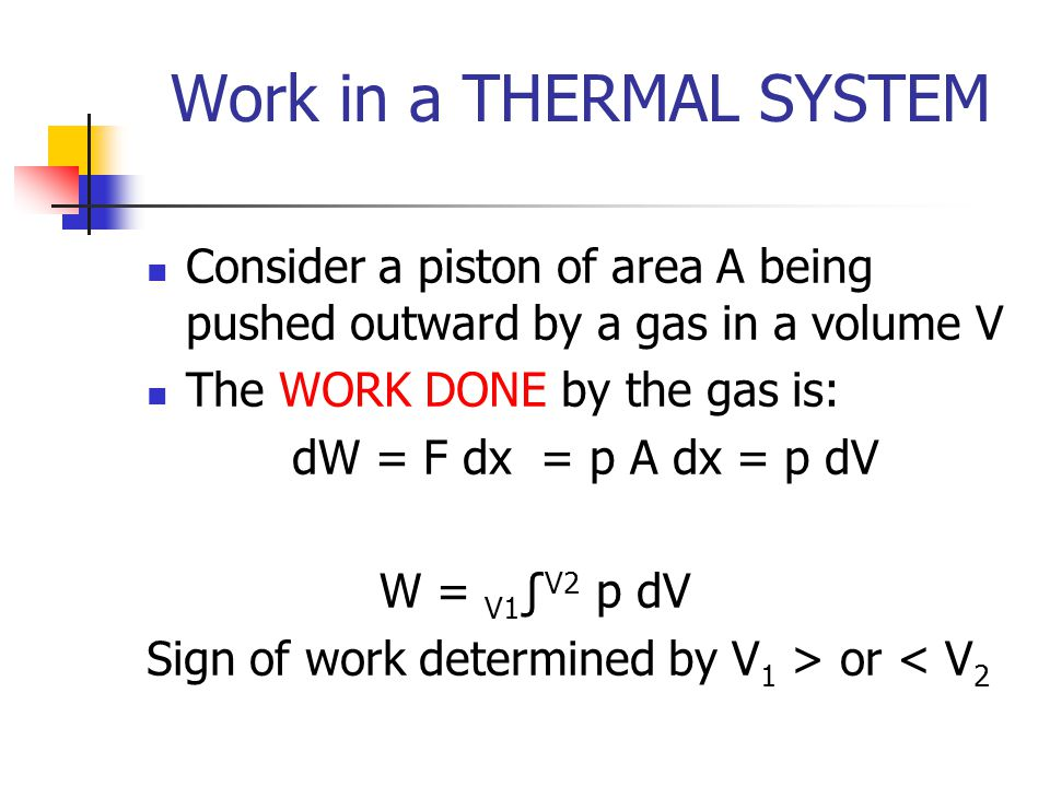 Work in a THERMAL SYSTEM Consider a piston of area A being pushed outward by a gas in a volume V The WORK DONE by the gas is: dW = F dx = p A dx = p dV W = V1 V2 p dV Sign of work determined by V 1 > or < V 2