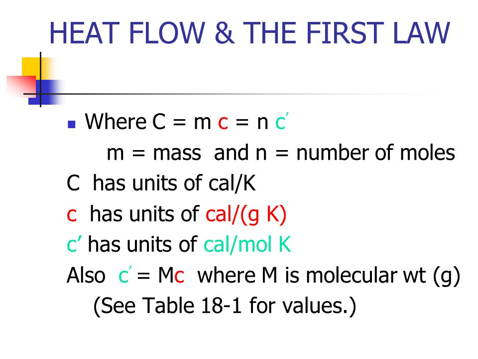 HEAT FLOW & THE FIRST LAW Where C = m c = n c m = mass and n = number of moles C has units of cal/K c has units of cal/(g K) c has units of cal/mol K Also c = Mc where M is molecular wt (g) (See Table 18-1 for values.)