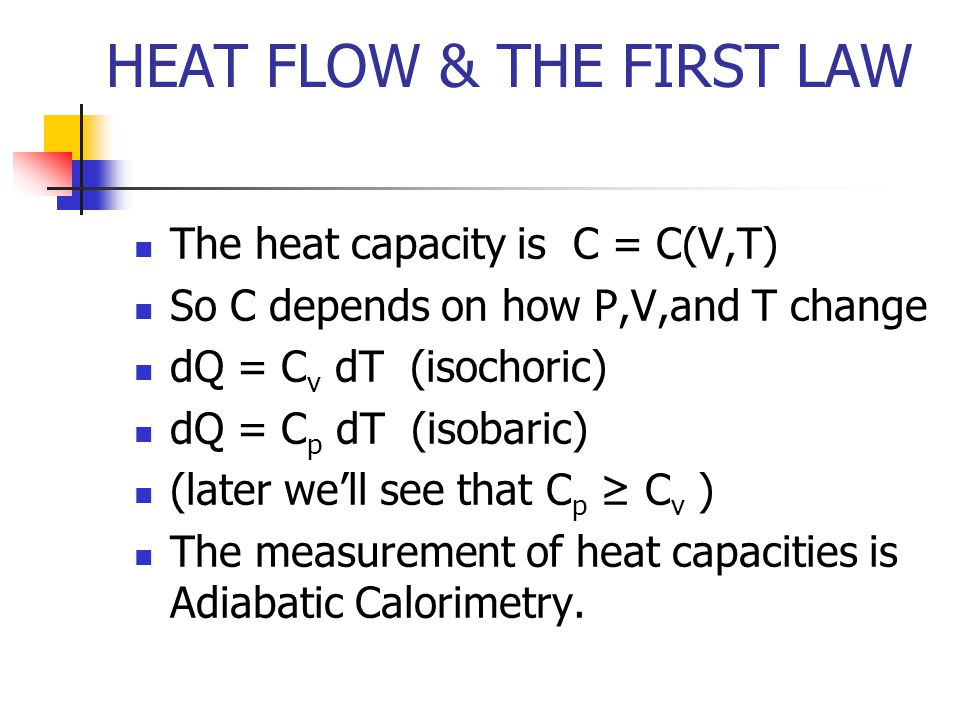 HEAT FLOW & THE FIRST LAW The heat capacity is C = C(V,T) So C depends on how P,V,and T change dQ = C v dT (isochoric) dQ = C p dT (isobaric) (later well see that C p C v ) The measurement of heat capacities is Adiabatic Calorimetry.