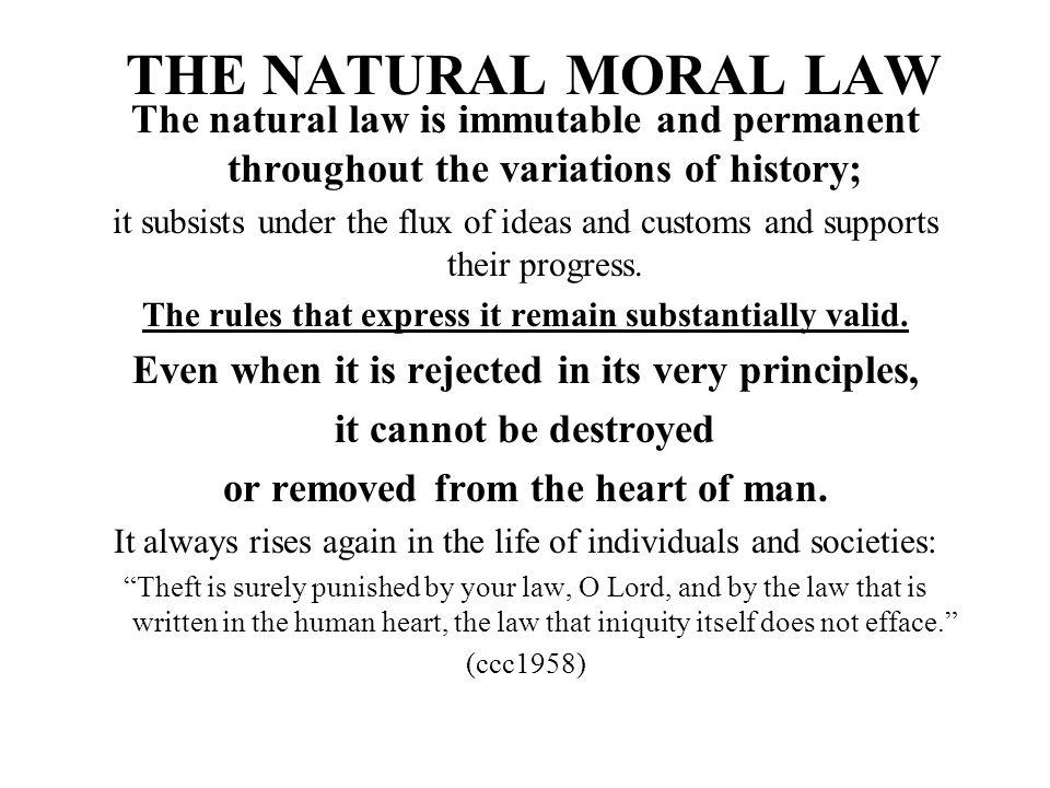 THE NATURAL MORAL LAW The natural law is immutable and permanent throughout the variations of history; it subsists under the flux of ideas and customs
