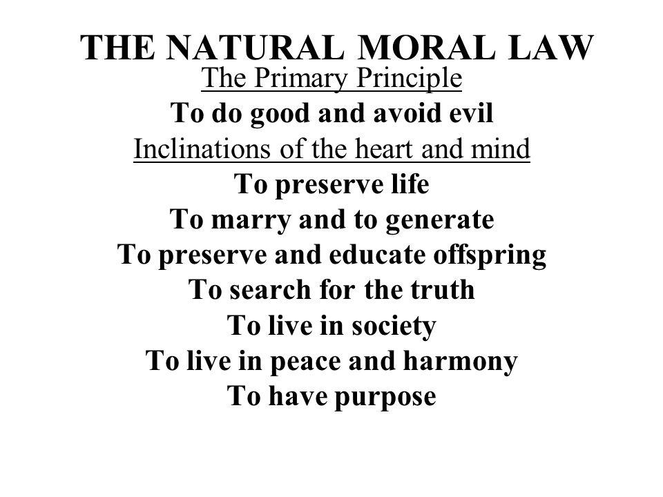 THE NATURAL MORAL LAW The Primary Principle To do good and avoid evil Inclinations of the heart and mind To preserve life To marry and to generate To