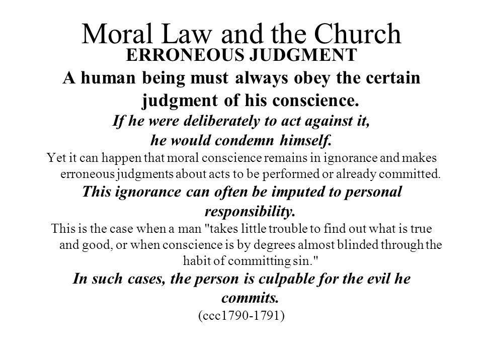 Moral Law and the Church ERRONEOUS JUDGMENT A human being must always obey the certain judgment of his conscience. If he were deliberately to act agai