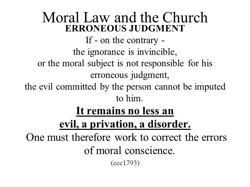 Moral Law and the Church ERRONEOUS JUDGMENT If - on the contrary - the ignorance is invincible, or the moral subject is not responsible for his errone