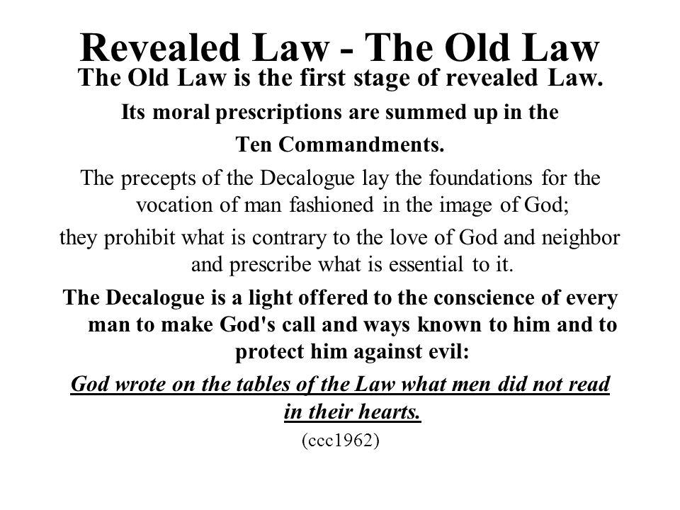 Revealed Law - The Old Law The Old Law is the first stage of revealed Law. Its moral prescriptions are summed up in the Ten Commandments. The precepts
