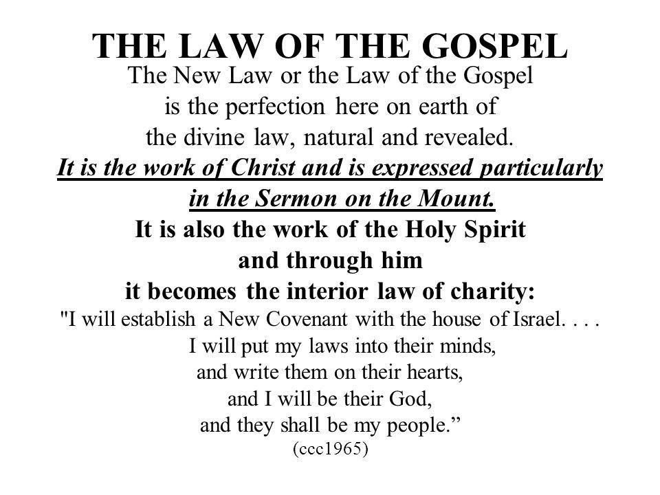 THE LAW OF THE GOSPEL The New Law or the Law of the Gospel is the perfection here on earth of the divine law, natural and revealed. It is the work of