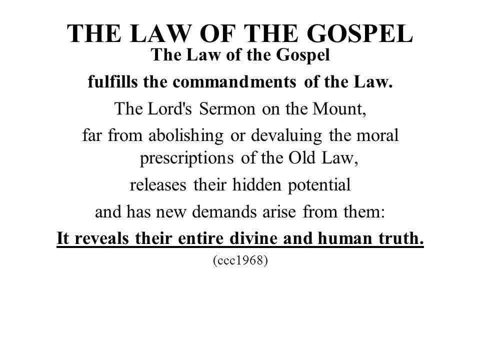 THE LAW OF THE GOSPEL The Law of the Gospel fulfills the commandments of the Law. The Lord's Sermon on the Mount, far from abolishing or devaluing the
