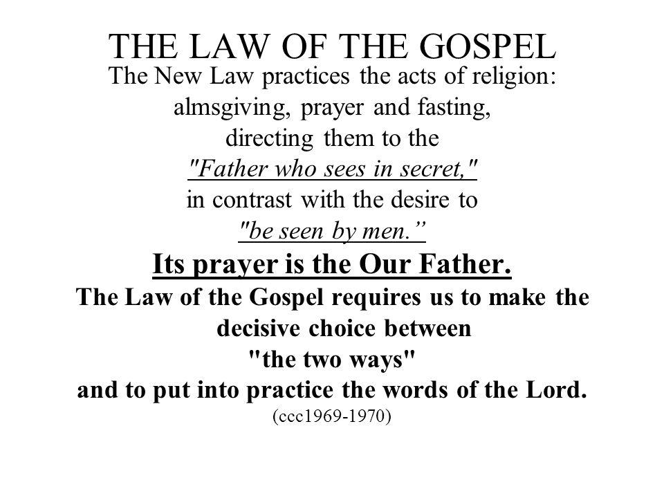THE LAW OF THE GOSPEL The New Law practices the acts of religion: almsgiving, prayer and fasting, directing them to the