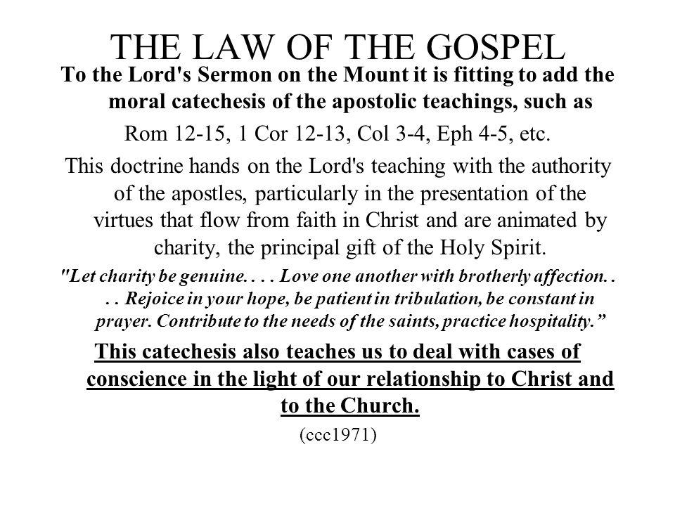 THE LAW OF THE GOSPEL To the Lord's Sermon on the Mount it is fitting to add the moral catechesis of the apostolic teachings, such as Rom 12-15, 1 Cor