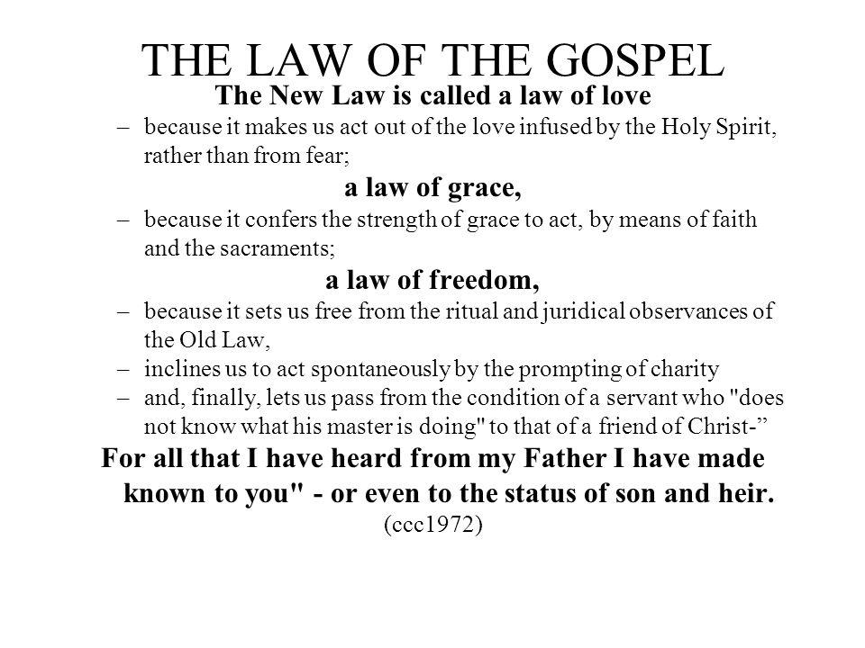 THE LAW OF THE GOSPEL The New Law is called a law of love –because it makes us act out of the love infused by the Holy Spirit, rather than from fear;