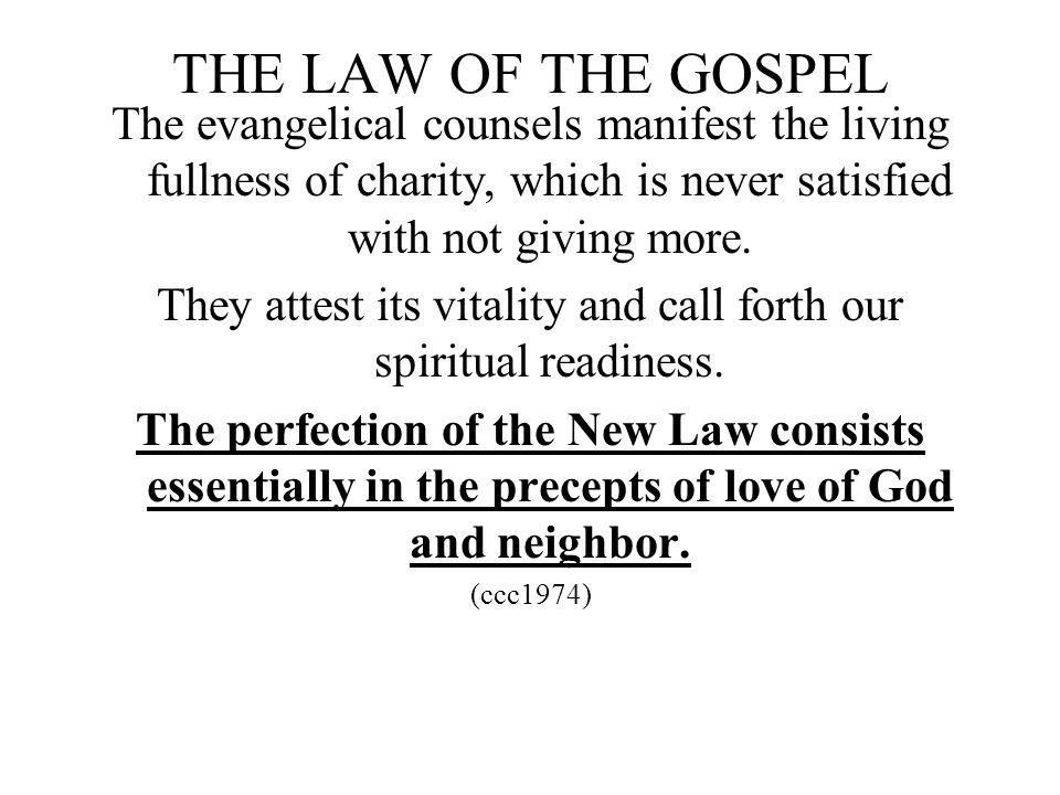 THE LAW OF THE GOSPEL The evangelical counsels manifest the living fullness of charity, which is never satisfied with not giving more. They attest its