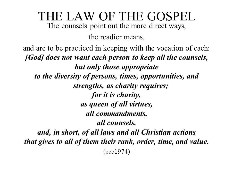 THE LAW OF THE GOSPEL The counsels point out the more direct ways, the readier means, and are to be practiced in keeping with the vocation of each: [G