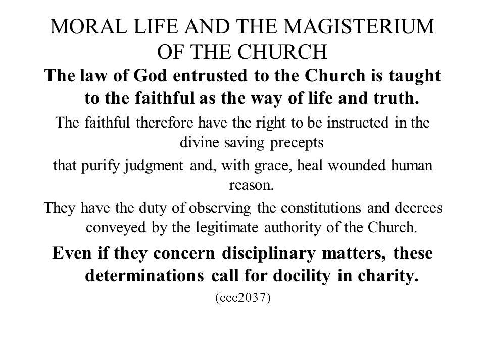 MORAL LIFE AND THE MAGISTERIUM OF THE CHURCH The law of God entrusted to the Church is taught to the faithful as the way of life and truth. The faithf