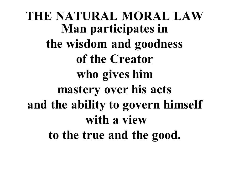 THE NATURAL MORAL LAW Man participates in the wisdom and goodness of the Creator who gives him mastery over his acts and the ability to govern himself