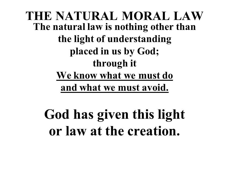 THE NATURAL MORAL LAW The natural law is nothing other than the light of understanding placed in us by God; through it We know what we must do and wha