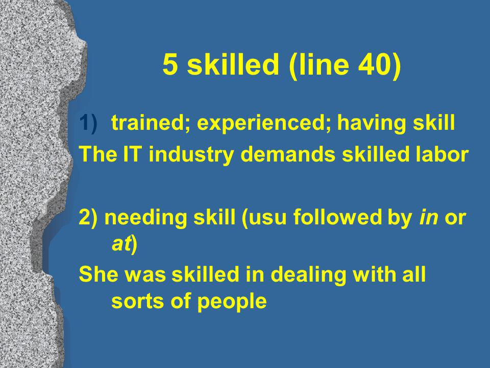 5 skilled (line 40) 1)trained; experienced; having skill The IT industry demands skilled labor 2) needing skill (usu followed by in or at) She was skilled in dealing with all sorts of people