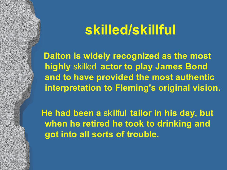 skilled/skillful Dalton is widely recognized as the most highly skilled actor to play James Bond and to have provided the most authentic interpretation to Fleming s original vision.