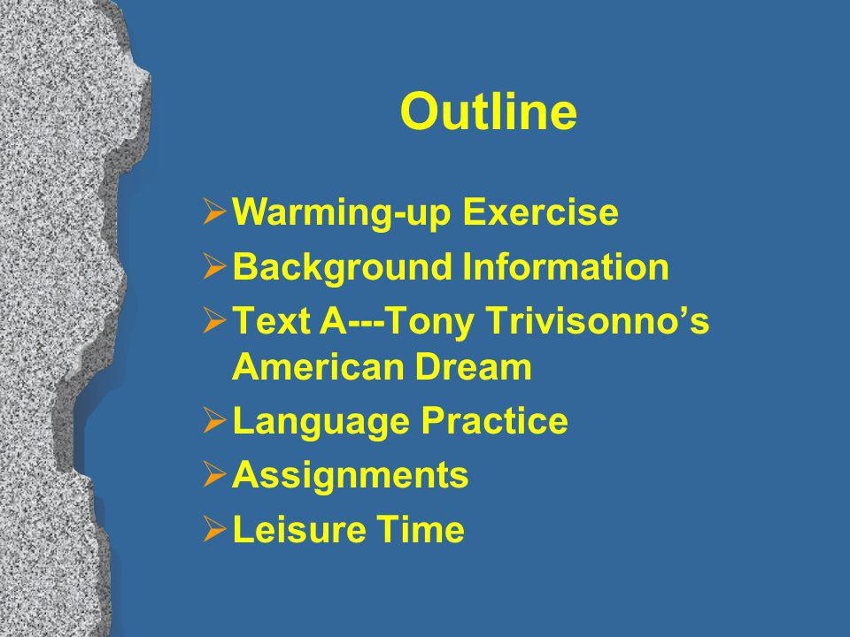 Outline Warming-up Exercise Background Information Text A---Tony Trivisonnos American Dream Language Practice Assignments Leisure Time