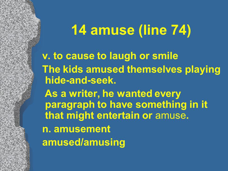 14 amuse (line 74) v. to cause to laugh or smile The kids amused themselves playing hide-and-seek.