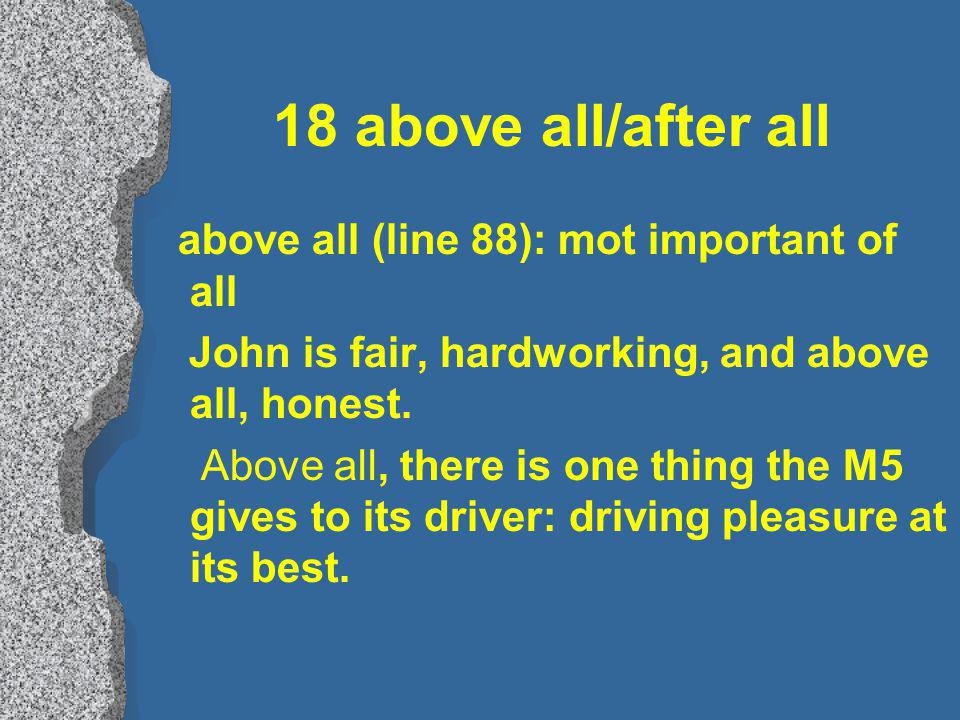 18 above all/after all above all (line 88): mot important of all John is fair, hardworking, and above all, honest.