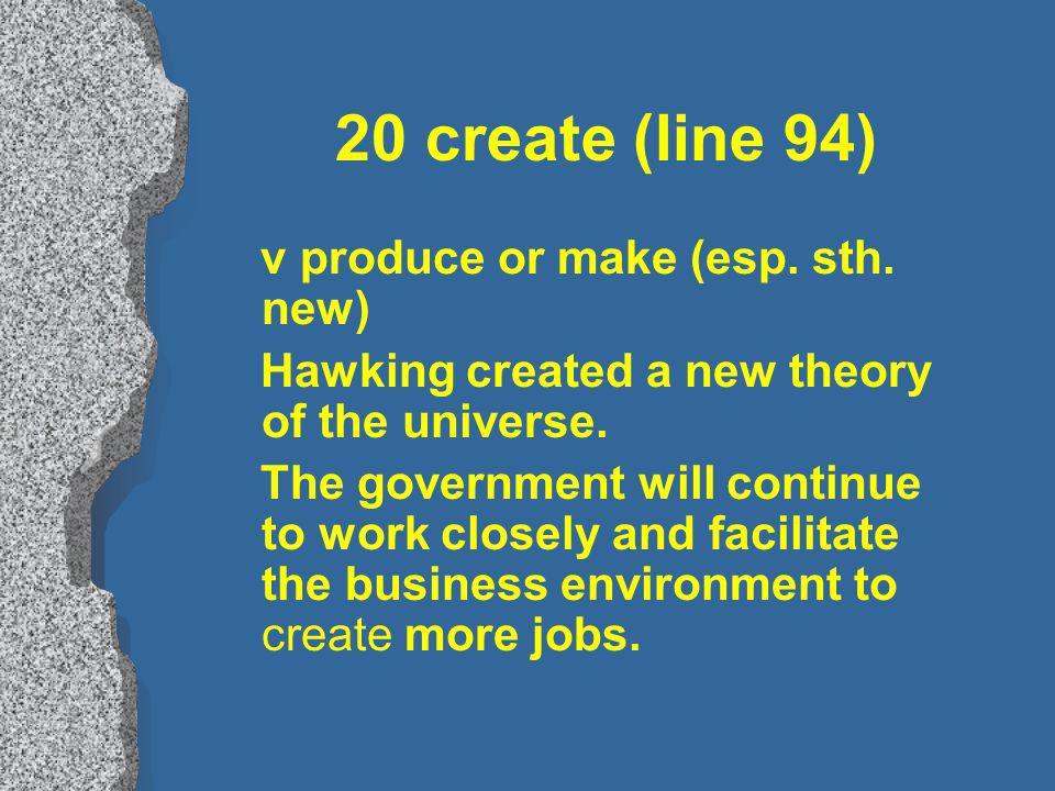 20 create (line 94) v produce or make (esp. sth.
