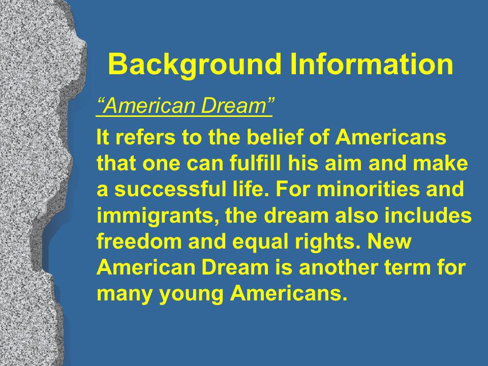 Background Information American Dream It refers to the belief of Americans that one can fulfill his aim and make a successful life.