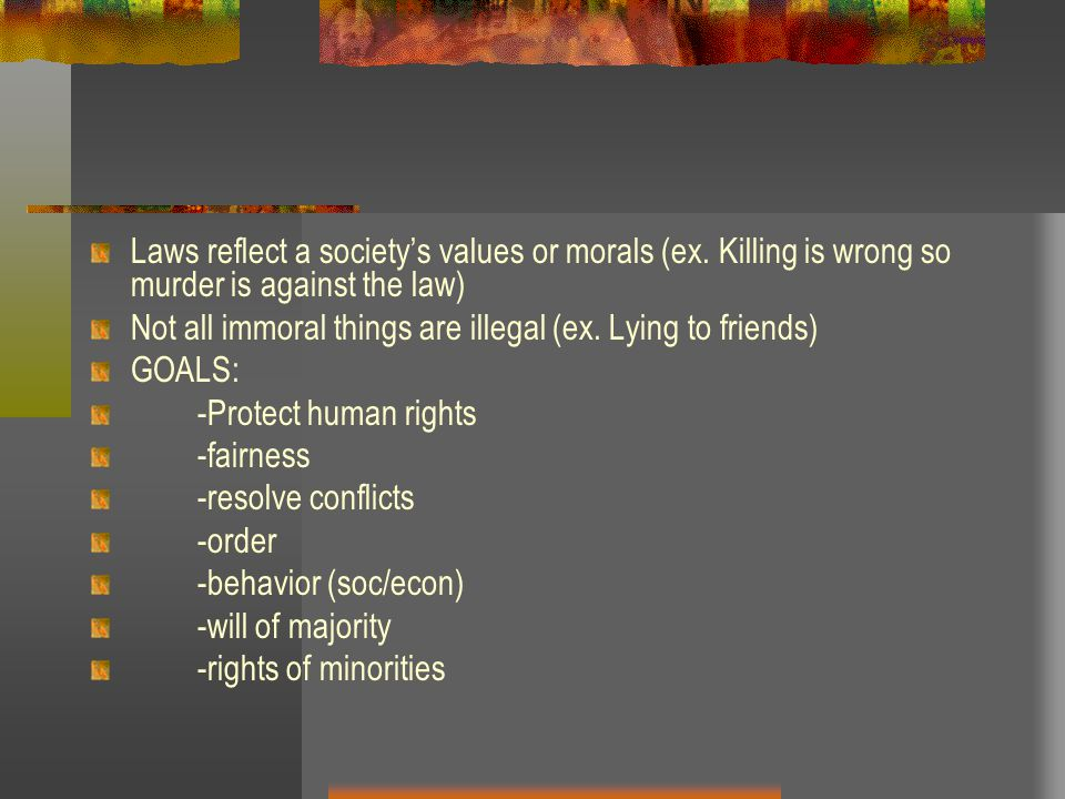 Laws reflect a societys values or morals (ex.
