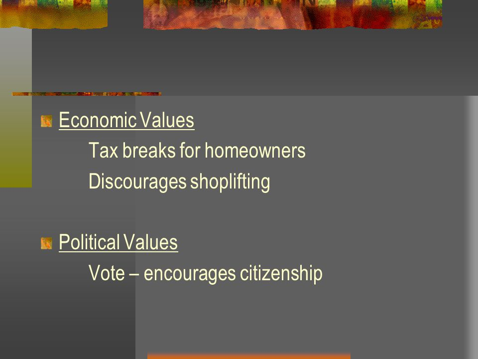Economic Values Tax breaks for homeowners Discourages shoplifting Political Values Vote – encourages citizenship