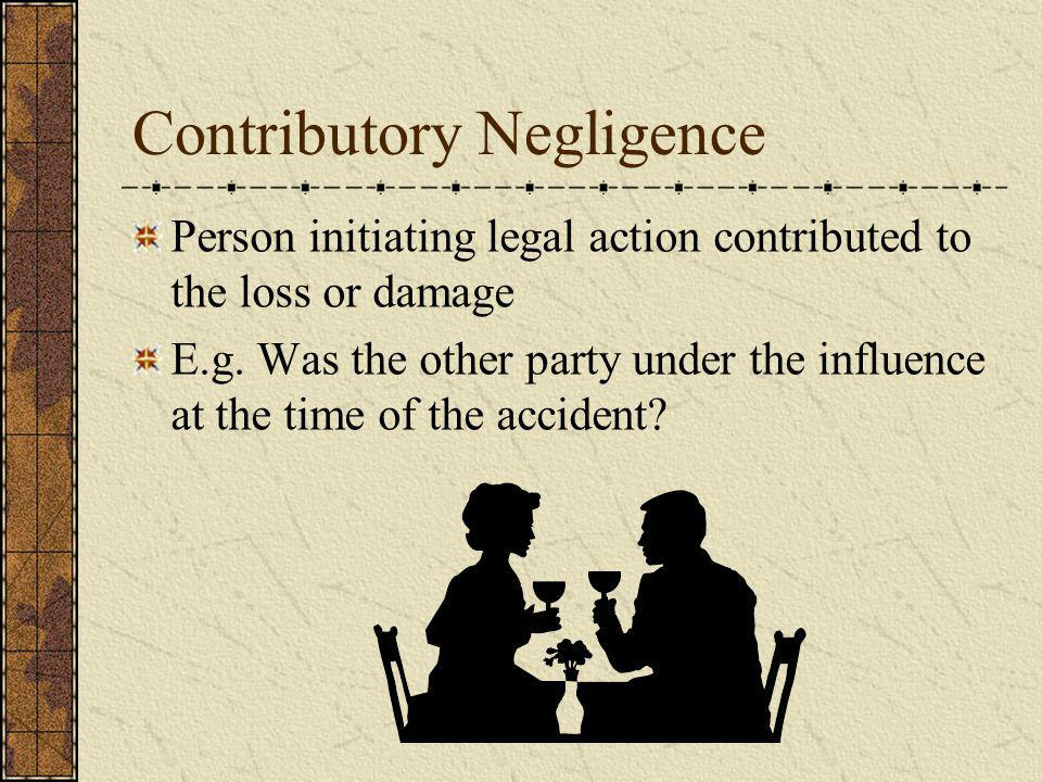 Contributory Negligence Person initiating legal action contributed to the loss or damage E.g. Was the other party under the influence at the time of t