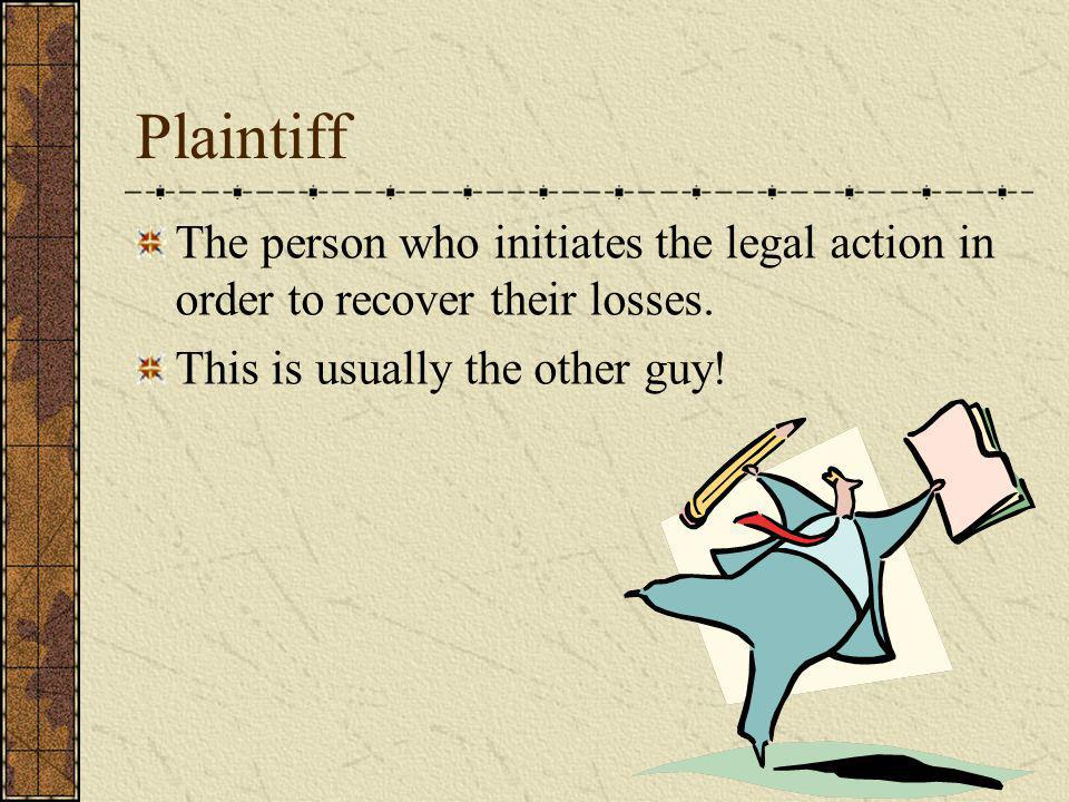 Plaintiff The person who initiates the legal action in order to recover their losses. This is usually the other guy!
