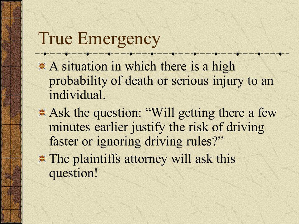 True Emergency A situation in which there is a high probability of death or serious injury to an individual. Ask the question: Will getting there a fe